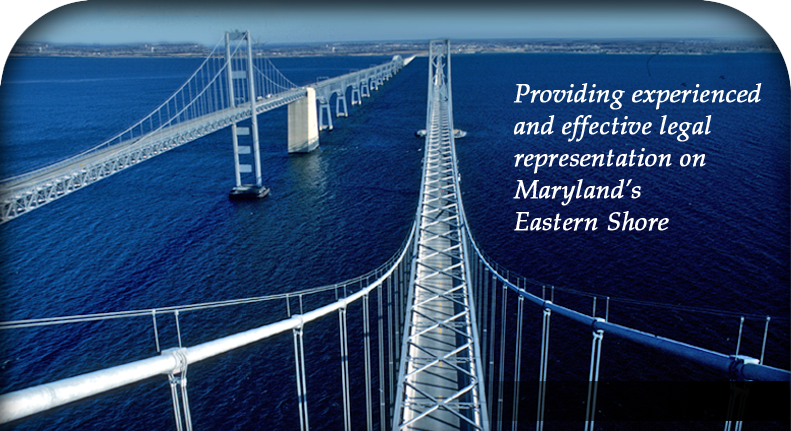 Providing experienced and effective legal representation on Maryland's Eastern Shore
